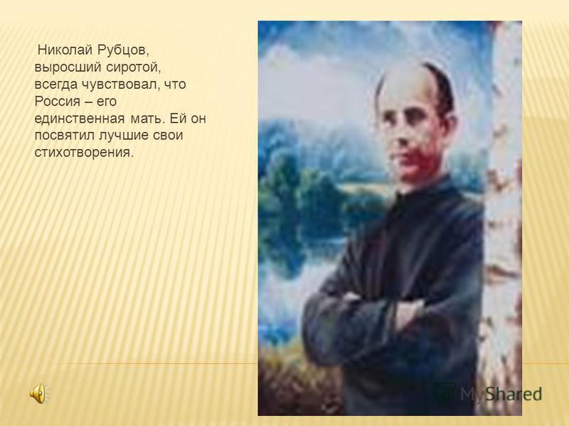Николай Рубцов, выросший сиротой, всегда чувствовал, что Россия – его единственная мать. Ей он посвятил лучшие свои стихотворения.