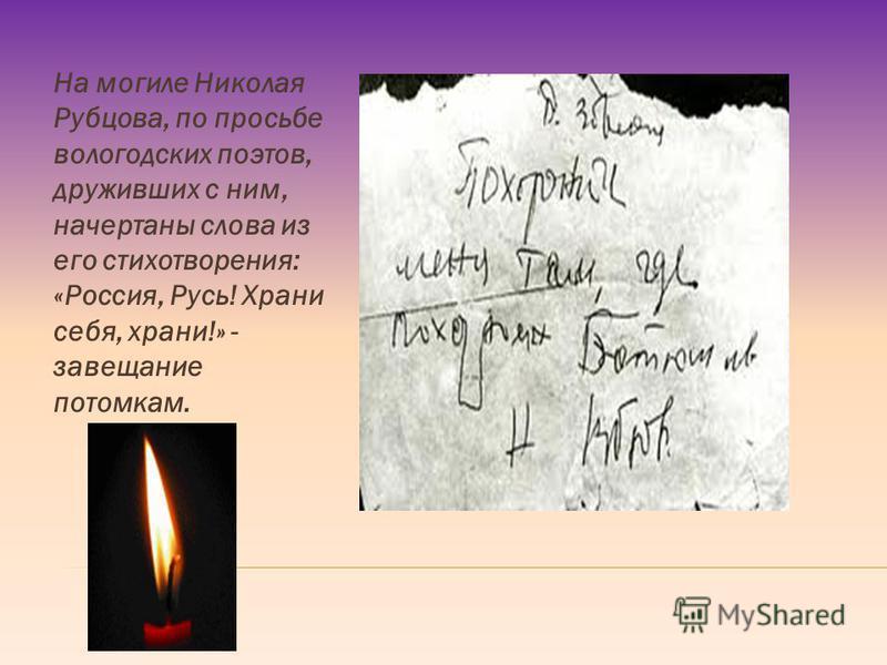 На могиле Николая Рубцова, по просьбе вологодских поэтов, друживших с ним, начертаны слова из его стихотворения: «Россия, Русь! Храни себя, храни!» - завещание потомкам.