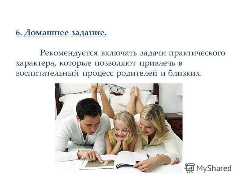 6. Домашнее задание. Рекомендуется включать задачи практического характера, которые позволяют привлечь в воспитательный процесс родителей и близких.