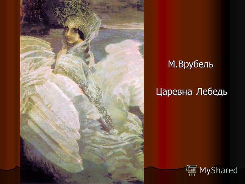 М.Врубель М.Врубель Царевна Лебедь Царевна Лебедь