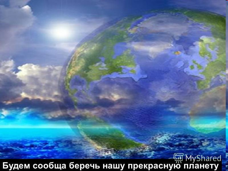 Будем сообща беречь нашу прекрасную планету