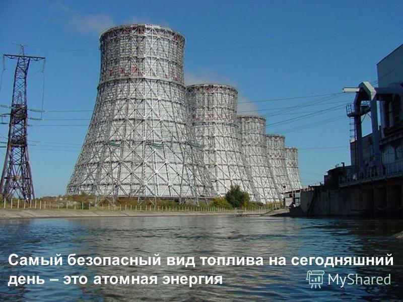 Самый безопасный вид топлива на сегодняшний день – это атомная энергия