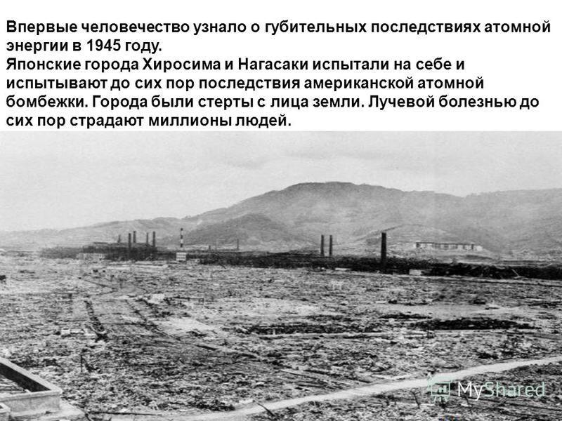 Впервые человечество узнало о губительных последствиях атомной энергии в 1945 году. Японские города Хиросима и Нагасаки испытали на себе и испытывают до сих пор последствия американской атомной бомбежки. Города были стерты с лица земли. Лучевой болез