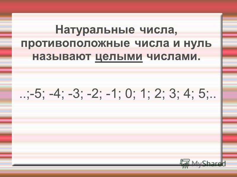 Натуральные числа, противоположные числа и нуль называют целыми числами...;-5; -4; -3; -2; -1; 0; 1; 2; 3; 4; 5;..