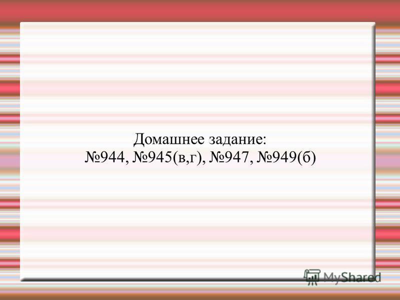 Домашнее задание: 944, 945(в,г), 947, 949(б)