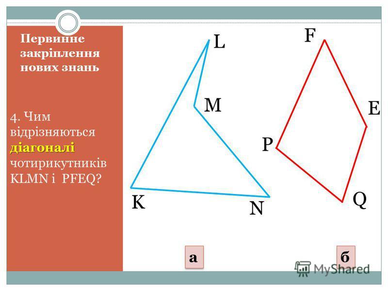 Первинне закріплення нових знань діагоналі 4. Чим відрізняються діагоналі чотирикутників KLMN і PFEQ? K N L M P F Q E a a б б