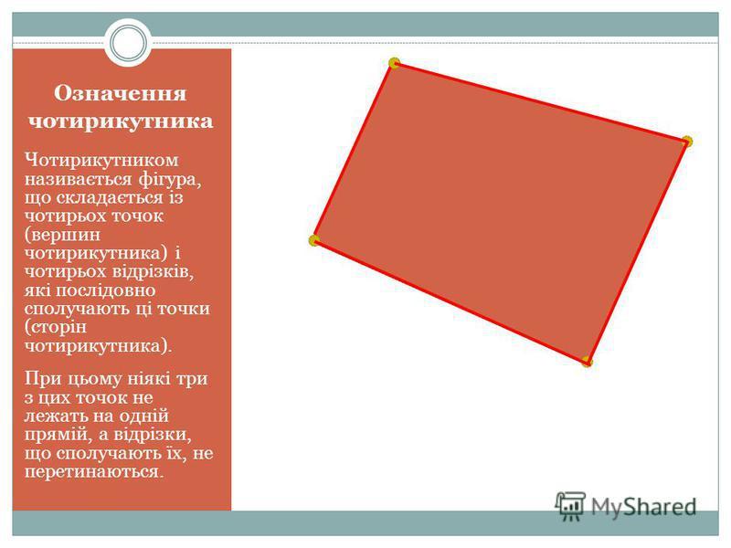 Означення чотирикутника Чотирикутником називається фігура, що складається із чотирьох точок (вершин чотирикутника) і чотирьох відрізків, які послідовно сполучають ці точки (сторін чотирикутника). При цьому ніякі три з цих точок не лежать на одній пря