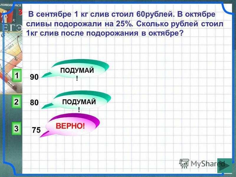 В сентябре 1 кг слив стоил 60 рублей. В октябре сливы подорожали на 25%. Сколько рублей стоил 1 кг слив после подорожания в октябре? 3 ВЕРНО! 2 1 ПОДУМАЙ ! 90 80 75 3