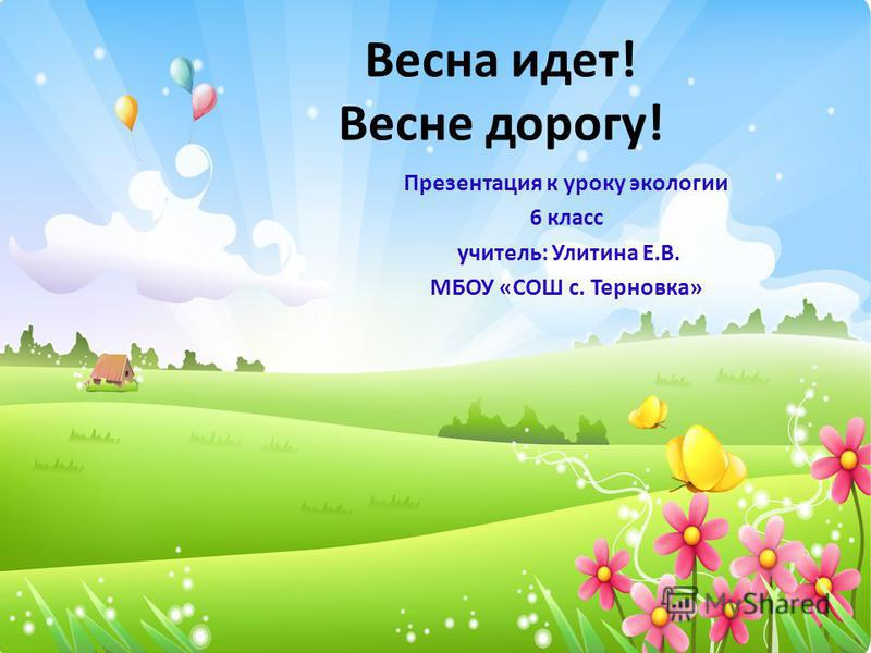 Весна идет! Весне дорогу! Презентация к уроку экологии 6 класс учитель: Улитина Е.В. МБОУ «СОШ с. Терновка»