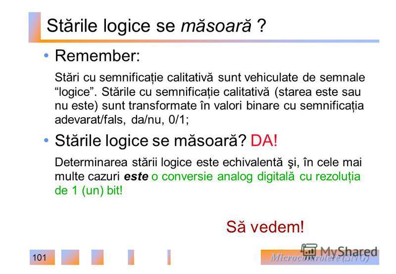 101 Stările logice se măsoară ? Remember: Stări cu semnificaţie calitativă sunt vehiculate de semnale logice. Stările cu semnificaţie calitativă (starea este sau nu este) sunt transformate în valori binare cu semnificaţia adevarat/fals, da/nu, 0/1; S
