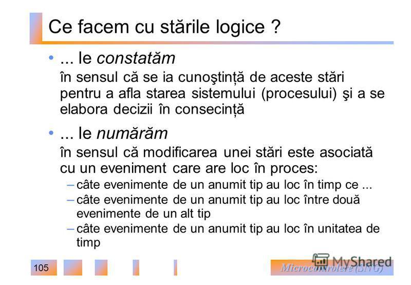 105 Ce facem cu stările logice ?... le constatăm în sensul că se ia cunoştinţă de aceste stări pentru a afla starea sistemului (procesului) şi a se elabora decizii în consecinţă... le numărăm în sensul că modificarea unei stări este asociată cu un ev