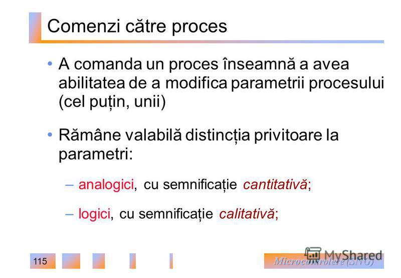 115 Comenzi către proces A comanda un proces înseamnă a avea abilitatea de a modifica parametrii procesului (cel puţin, unii) Rămâne valabilă distincţia privitoare la parametri: – analogici, cu semnificaţie cantitativă; – logici, cu semnificaţie cali