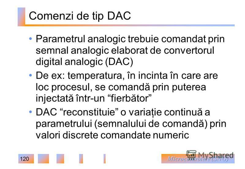 120 Comenzi de tip DAC Parametrul analogic trebuie comandat prin semnal analogic elaborat de convertorul digital analogic (DAC) De ex: temperatura, în incinta în care are loc procesul, se comandă prin puterea injectată într-un fierbător DAC reconstit