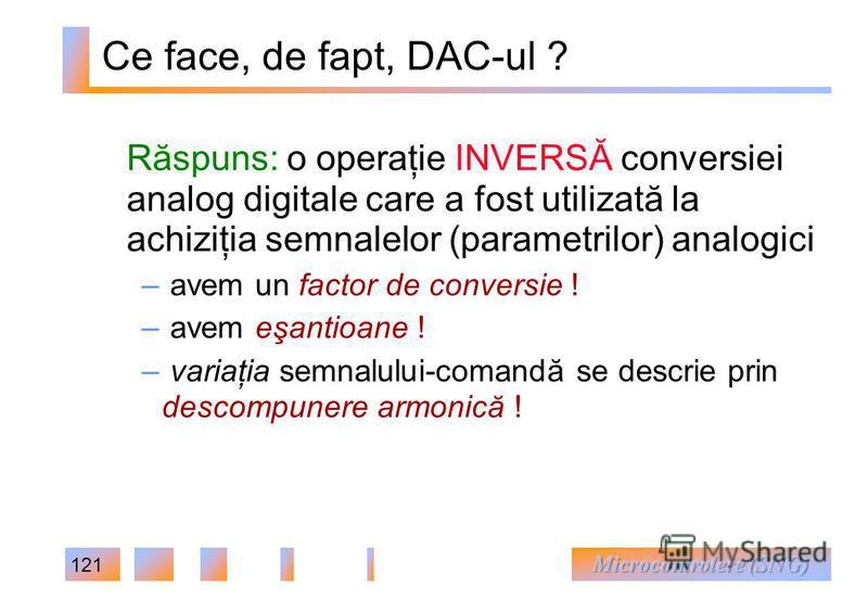 121 Ce face, de fapt, DAC-ul ? Răspuns: o operaţie INVERSĂ conversiei analog digitale care a fost utilizată la achiziţia semnalelor (parametrilor) analogici – avem un factor de conversie ! – avem eşantioane ! – variaţia semnalului-comandă se descrie