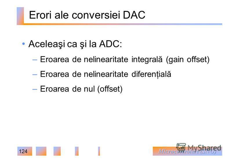 124 Erori ale conversiei DAC Aceleaşi ca şi la ADC: – Eroarea de nelinearitate integrală (gain offset) – Eroarea de nelinearitate diferenţială – Eroarea de nul (offset)