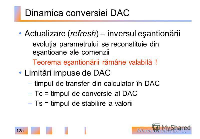 125 Dinamica conversiei DAC Actualizare (refresh) – inversul eşantionării evoluţia parametrului se reconstituie din eşantioane ale comenzii Teorema eşantionării rămâne valabilă ! Limitări impuse de DAC – timpul de transfer din calculator în DAC – Tc