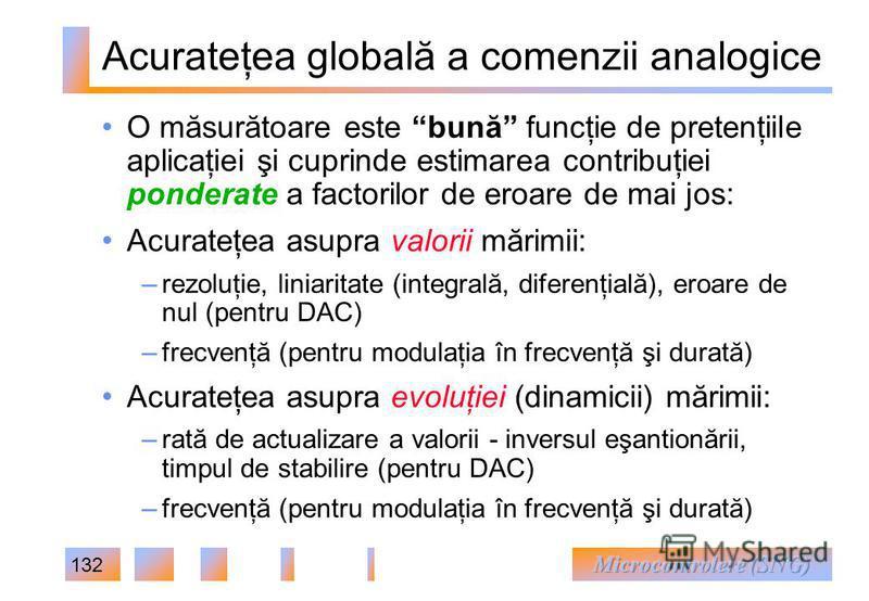 132 Acurateţea globală a comenzii analogice O măsurătoare este bună funcţie de pretenţiile aplicaţiei şi cuprinde estimarea contribuţiei ponderate a factorilor de eroare de mai jos: Acurateţea asupra valorii mărimii: – rezoluţie, liniaritate (integra