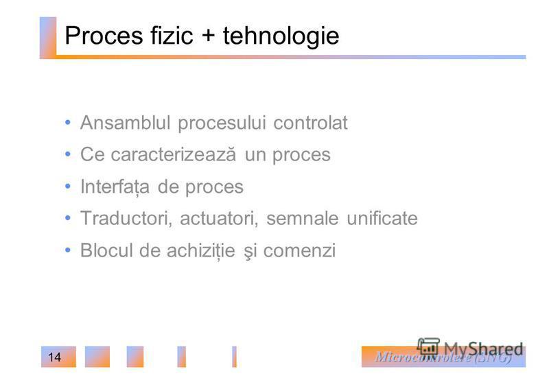 14 Proces fizic + tehnologie Ansamblul procesului controlat Ce caracterizează un proces Interfaţa de proces Traductori, actuatori, semnale unificate Blocul de achiziţie şi comenzi