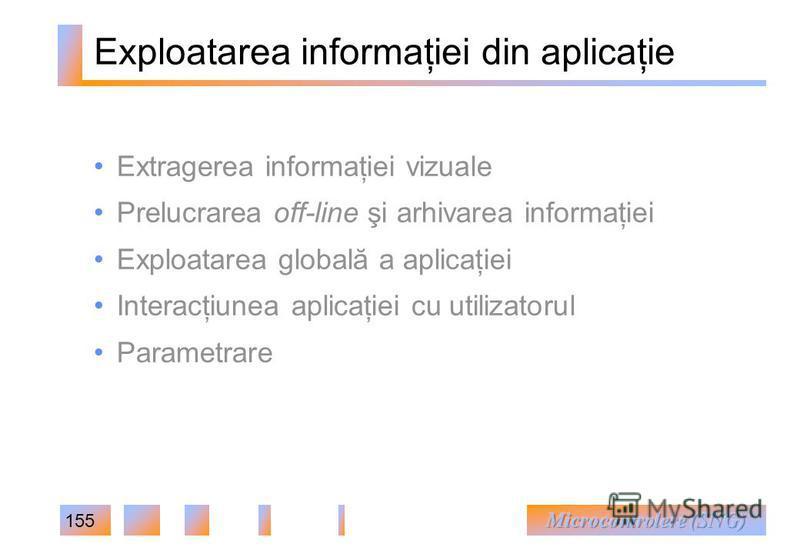 155 Exploatarea informaţiei din aplicaţie Extragerea informaţiei vizuale Prelucrarea off-line şi arhivarea informaţiei Exploatarea globală a aplicaţiei Interacţiunea aplicaţiei cu utilizatorul Parametrare
