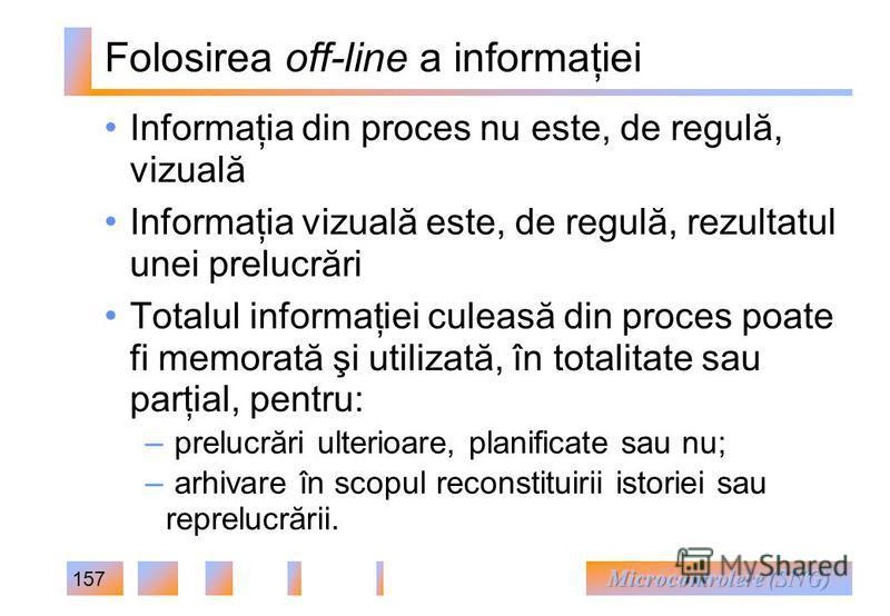 157 Folosirea off-line a informaţiei Informaţia din proces nu este, de regulă, vizuală Informaţia vizuală este, de regulă, rezultatul unei prelucrări Totalul informaţiei culeasă din proces poate fi memorată şi utilizată, în totalitate sau parţial, pe