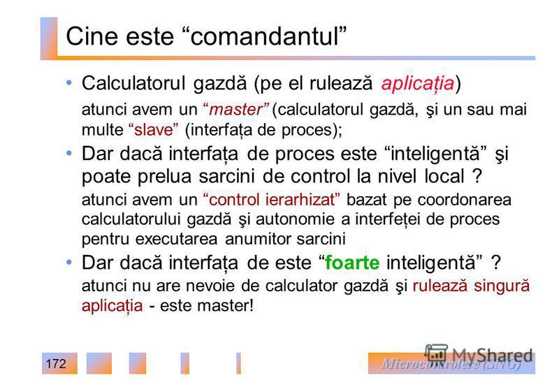 172 Cine este comandantul Calculatorul gazdă (pe el rulează aplicaţia) atunci avem un master (calculatorul gazdă, şi un sau mai multe slave (interfaţa de proces); Dar dacă interfaţa de proces este inteligentă şi poate prelua sarcini de control la niv