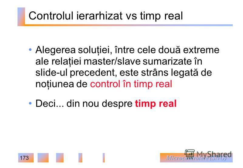 173 Controlul ierarhizat vs timp real Alegerea soluţiei, între cele două extreme ale relaţiei master/slave sumarizate în slide-ul precedent, este strâns legată de noţiunea de control în timp real Deci... din nou despre timp real