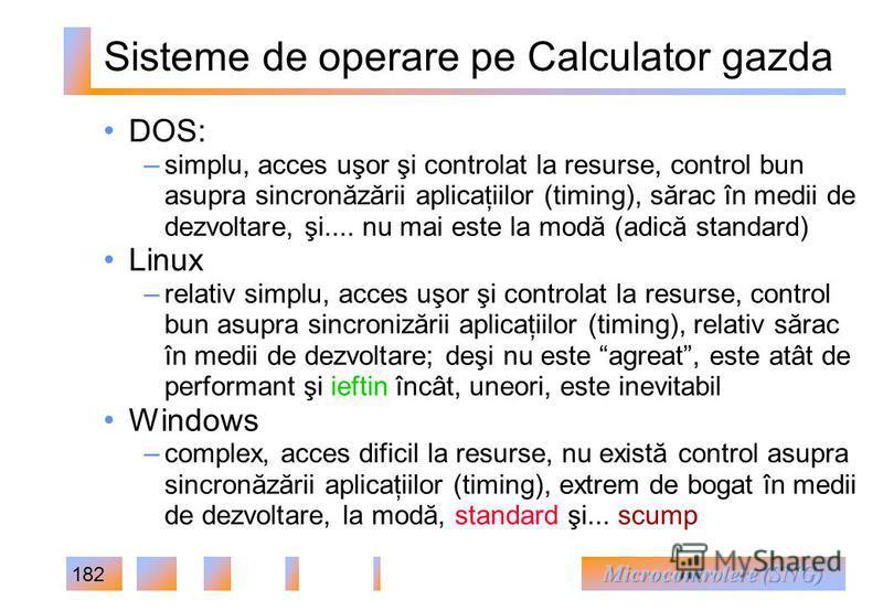 182 Sisteme de operare pe Calculator gazda DOS: – simplu, acces uşor şi controlat la resurse, control bun asupra sincronăzării aplicaţiilor (timing), sărac în medii de dezvoltare, şi.... nu mai este la modă (adică standard) Linux – relativ simplu, ac