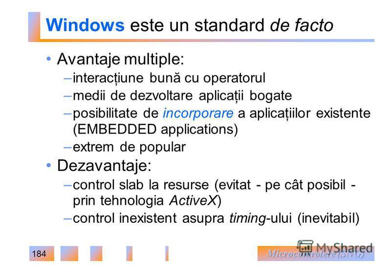 184 Windows este un standard de facto Avantaje multiple: – interacţiune bună cu operatorul – medii de dezvoltare aplicaţii bogate – posibilitate de incorporare a aplicaţiilor existente (EMBEDDED applications) – extrem de popular Dezavantaje: – contro