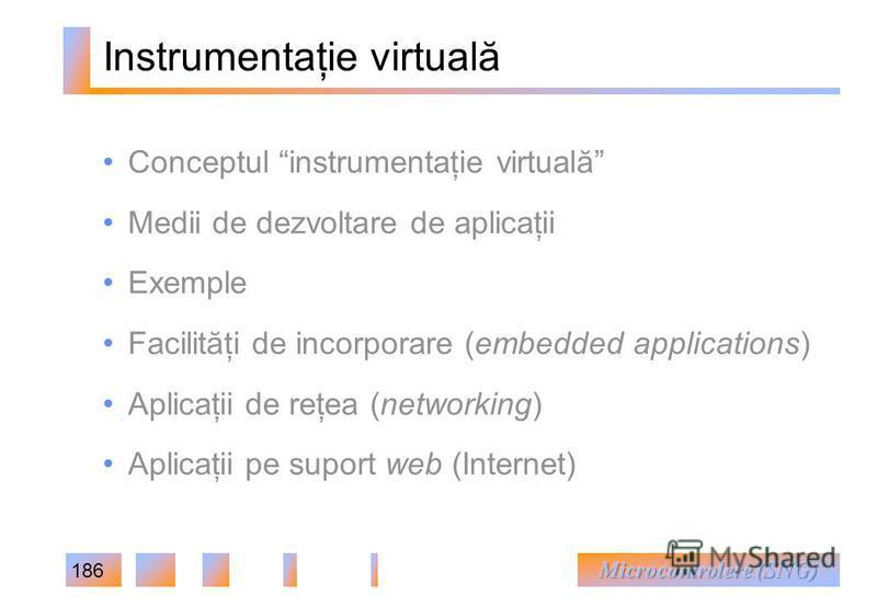 186 Instrumentaţie virtuală Conceptul instrumentaţie virtuală Medii de dezvoltare de aplicaţii Exemple Facilităţi de incorporare (embedded applications) Aplicaţii de reţea (networking) Aplicaţii pe suport web (Internet)