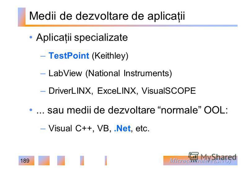189 Medii de dezvoltare de aplicaţii Aplicaţii specializate – TestPoint (Keithley) – LabView (National Instruments) – DriverLINX, ExceLINX, VisualSCOPE... sau medii de dezvoltare normale OOL: – Visual C++, VB,.Net, etc.