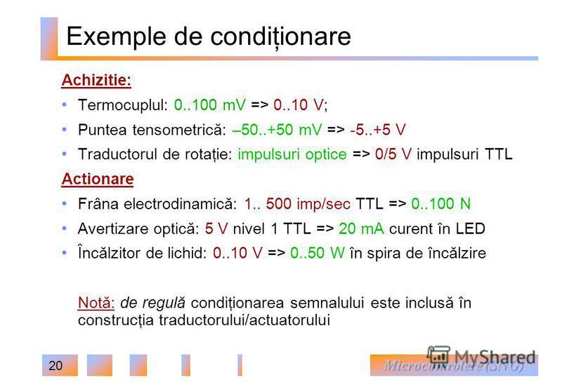 20 Exemple de condiţionare Achizitie: Termocuplul: 0..100 mV => 0..10 V; Puntea tensometrică: –50..+50 mV => -5..+5 V Traductorul de rotaţie: impulsuri optice => 0/5 V impulsuri TTL Actionare Frâna electrodinamică: 1.. 500 imp/sec TTL => 0..100 N Ave