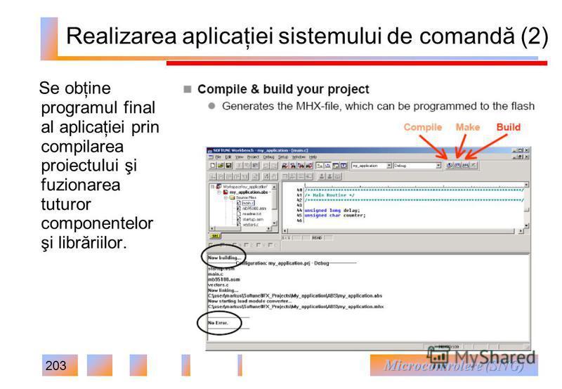 203 Realizarea aplicaţiei sistemului de comandă (2) Se obţine programul final al aplicaţiei prin compilarea proiectului şi fuzionarea tuturor componentelor şi librăriilor.