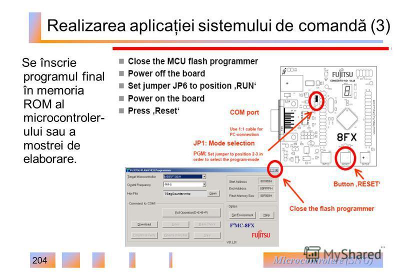 204 Realizarea aplicaţiei sistemului de comandă (3) Se înscrie programul final în memoria ROM al microcontroler- ului sau a mostrei de elaborare.
