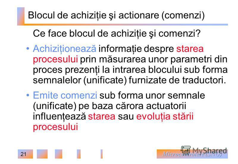 21 Blocul de achiziţie şi actionare (comenzi) Ce face blocul de achiziţie şi comenzi? Achiziţionează informaţie despre starea procesului prin măsurarea unor parametri din proces prezenţi la intrarea blocului sub forma semnalelor (unificate) furnizate