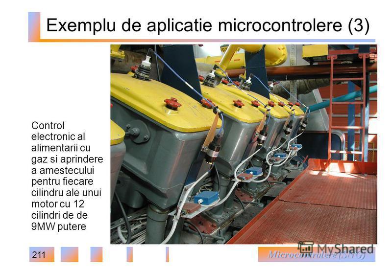 211 Exemplu de aplicatie microcontrolere (3) Control electronic al alimentarii cu gaz si aprindere a amestecului pentru fiecare cilindru ale unui motor cu 12 cilindri de de 9MW putere