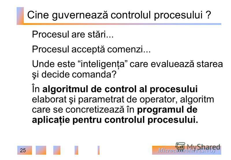 25 Cine guvernează controlul procesului ? Procesul are stări... Procesul acceptă comenzi... Unde este inteligenţa care evaluează starea şi decide comanda? În algoritmul de control al procesului elaborat şi parametrat de operator, algoritm care se con