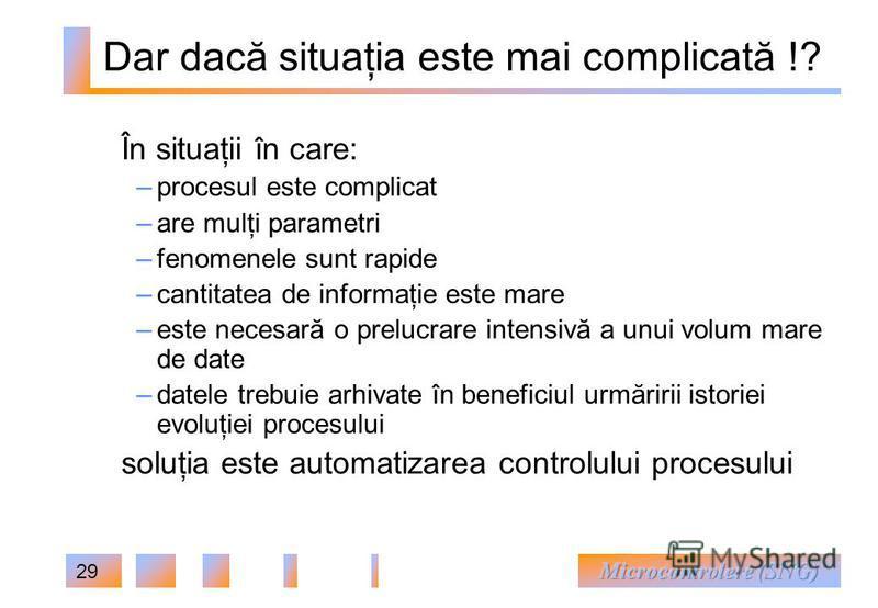 29 În situaţii în care: – procesul este complicat – are mulţi parametri – fenomenele sunt rapide – cantitatea de informaţie este mare – este necesară o prelucrare intensivă a unui volum mare de date – datele trebuie arhivate în beneficiul urmăririi i