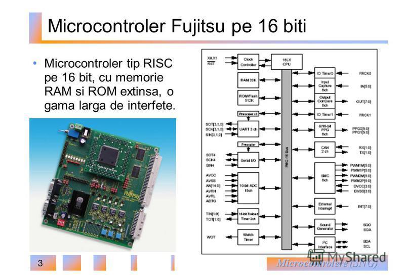3 Microcontroler Fujitsu pe 16 biti Microcontroler tip RISC pe 16 bit, cu memorie RAM si ROM extinsa, o gama larga de interfete.