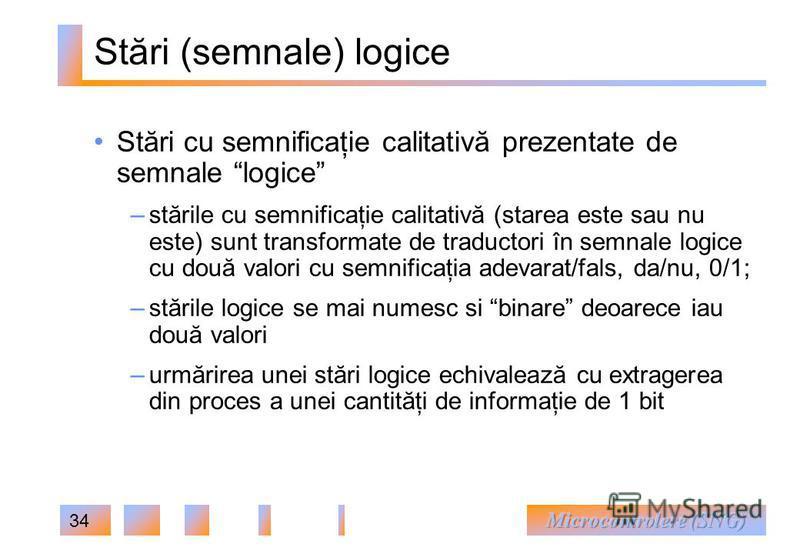 34 Stări (semnale) logice Stări cu semnificaţie calitativă prezentate de semnale logice – stările cu semnificaţie calitativă (starea este sau nu este) sunt transformate de traductori în semnale logice cu două valori cu semnificaţia adevarat/fals, da/