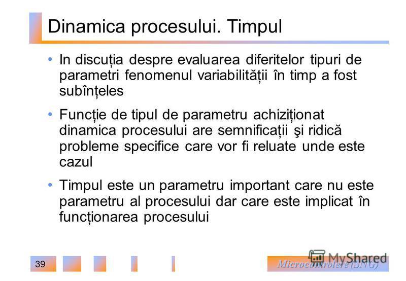 39 Dinamica procesului. Timpul In discuţia despre evaluarea diferitelor tipuri de parametri fenomenul variabilităţii în timp a fost subînţeles Funcţie de tipul de parametru achiziţionat dinamica procesului are semnificaţii şi ridică probleme specific