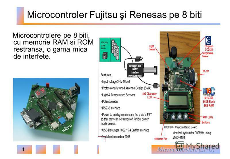 4 Microcontroler Fujitsu şi Renesas pe 8 biti Microcontrolere pe 8 biti, cu memorie RAM si ROM restransa, o gama mica de interfete.