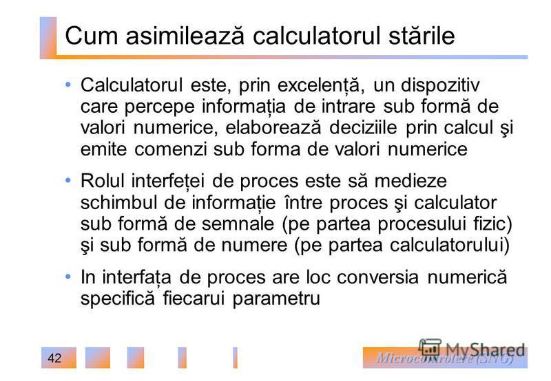 42 Cum asimilează calculatorul stările Calculatorul este, prin excelenţă, un dispozitiv care percepe informaţia de intrare sub formă de valori numerice, elaborează deciziile prin calcul şi emite comenzi sub forma de valori numerice Rolul interfeţei d