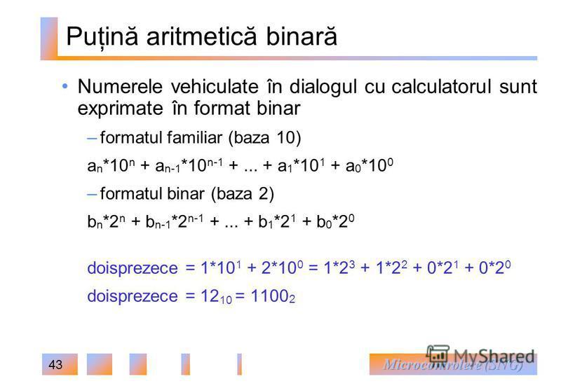 43 Puţină aritmetică binară Numerele vehiculate în dialogul cu calculatorul sunt exprimate în format binar – formatul familiar (baza 10) a n *10 n + a n-1 *10 n-1 +... + a 1 *10 1 + a 0 *10 0 – formatul binar (baza 2) b n *2 n + b n-1 *2 n-1 +... + b