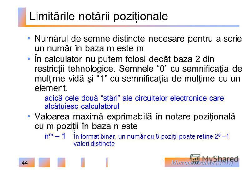44 Limitările notării poziţionale Numărul de semne distincte necesare pentru a scrie un număr în baza m este m În calculator nu putem folosi decât baza 2 din restricţii tehnologice. Semnele 0 cu semnificaţia de mulţime vidă şi 1 cu semnificaţia de mu