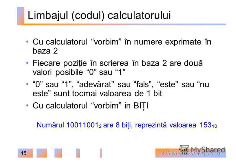 45 Limbajul (codul) calculatorului Cu calculatorul vorbim în numere exprimate în baza 2 Fiecare poziţie în scrierea în baza 2 are două valori posibile 0 sau 1 0 sau 1, adevărat sau fals, este sau nu este sunt tocmai valoarea de 1 bit Cu calculatorul