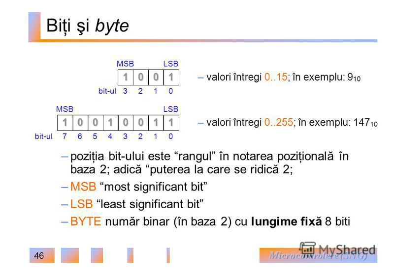 46 Biţi şi byte 1001 3210bit-ul MSBLSB – – valori întregi 0..15; în exemplu: 9 10 0011 3210bit-ul MSBLSB1001 7654 – – valori întregi 0..255; în exemplu: 147 10 – poziţia bit-ului este rangul în notarea poziţională în baza 2; adică puterea la care se