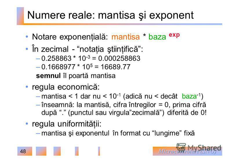 48 Numere reale: mantisa şi exponent Notare exponenţială: mantisa * baza exp În zecimal - notaţia ştiinţifică: – 0.258863 * 10 -3 = 0.000258863 – 0.1668977 * 10 5 = 16689.77 semnul îl poartă mantisa regula economică: – mantisa < 1 dar nu < 10 -1 (adi