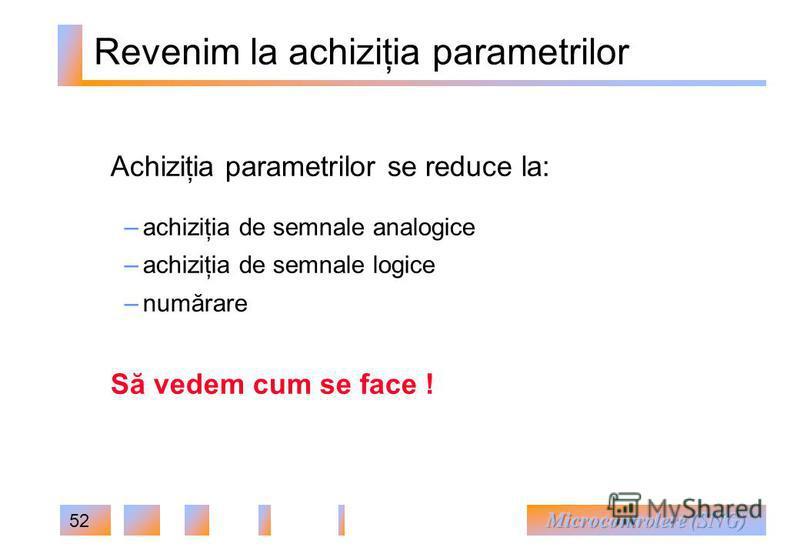 52 Revenim la achiziţia parametrilor Achiziţia parametrilor se reduce la: – achiziţia de semnale analogice – achiziţia de semnale logice – numărare Să vedem cum se face !