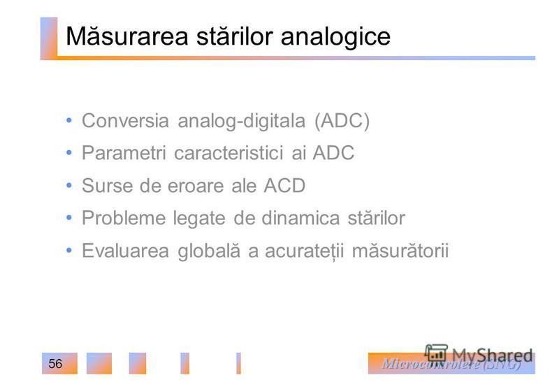 56 Măsurarea stărilor analogice Conversia analog-digitala (ADC) Parametri caracteristici ai ADC Surse de eroare ale ACD Probleme legate de dinamica stărilor Evaluarea globală a acurateţii măsurătorii