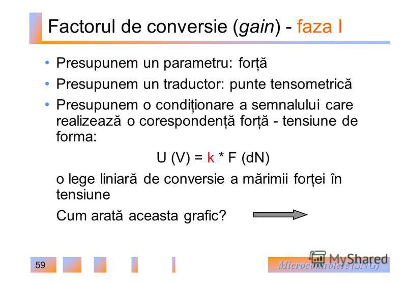 59 Factorul de conversie (gain) - faza I Presupunem un parametru: forţă Presupunem un traductor: punte tensometrică Presupunem o condiţionare a semnalului care realizează o corespondenţă forţă - tensiune de forma: U (V) = k * F (dN) o lege liniară de